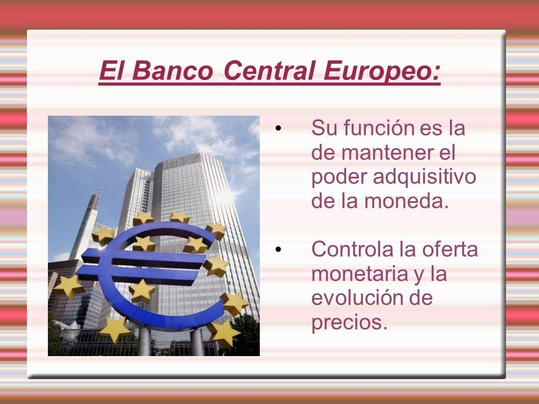 El Banco Central Europeo: Su función es la de mantener el poder adquisitivo de la moneda. Controla la oferta monetaria y la evolución de precios.