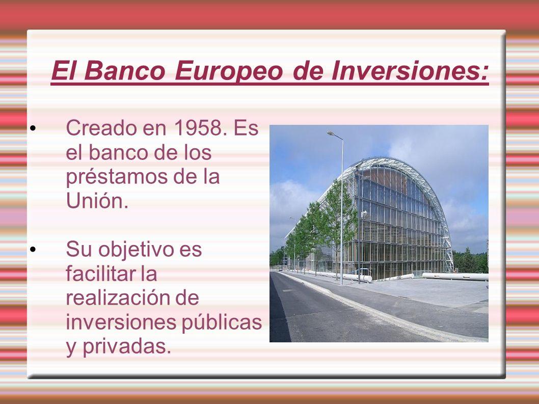 El Banco Europeo de Inversiones: Creado en 1958. Es el banco de los préstamos de la Unión. Su objetivo es facilitar la realización de inversiones públ