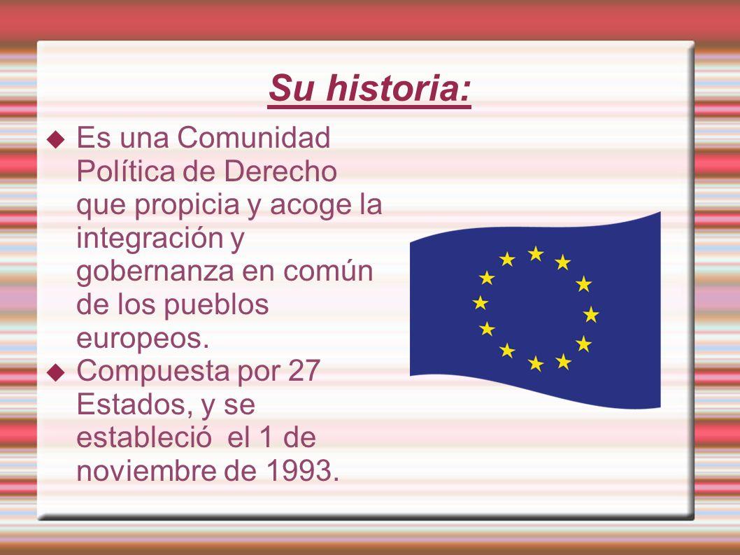 Su historia: Es una Comunidad Política de Derecho que propicia y acoge la integración y gobernanza en común de los pueblos europeos. Compuesta por 27
