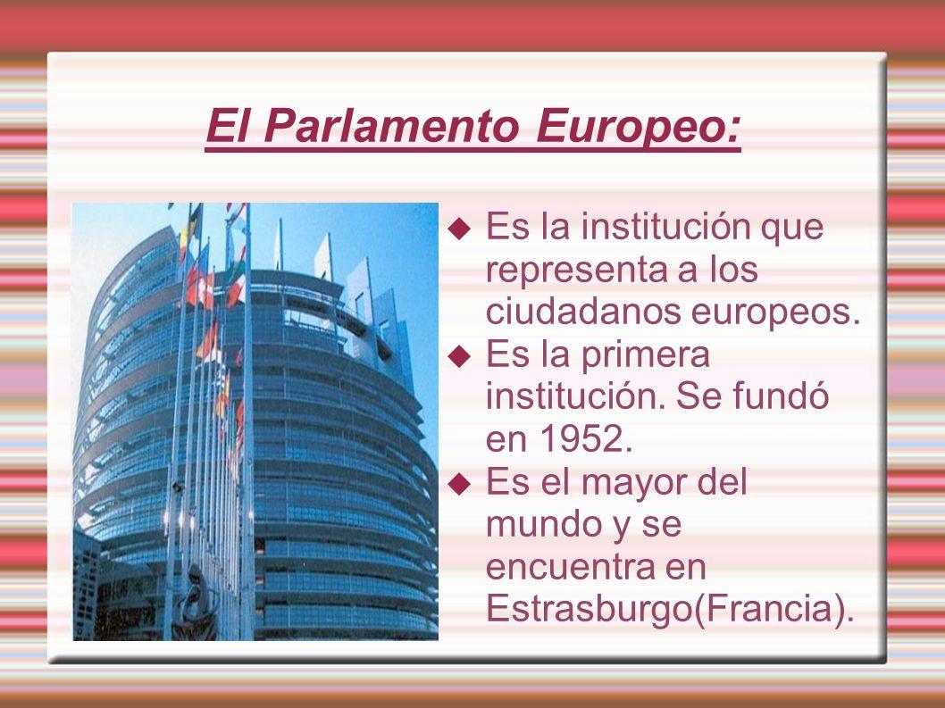 El Parlamento Europeo: Es la institución que representa a los ciudadanos europeos. Es la primera institución. Se fundó en 1952. Es el mayor del mundo