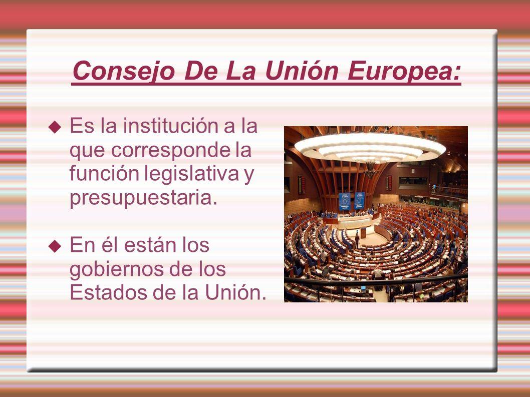 Consejo De La Unión Europea: Es la institución a la que corresponde la función legislativa y presupuestaria. En él están los gobiernos de los Estados