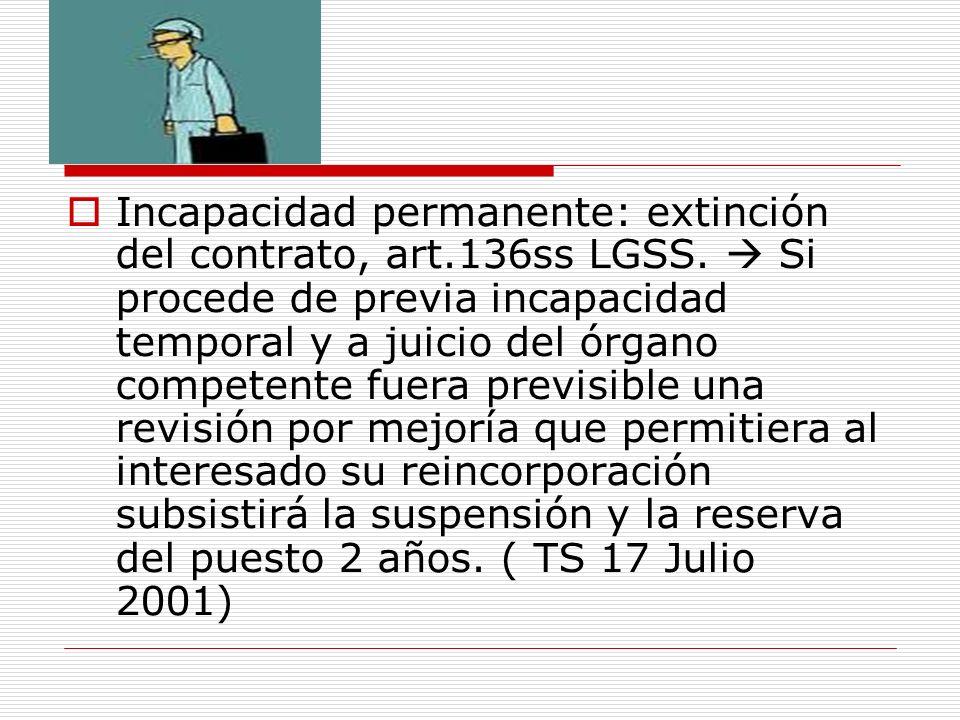 Incapacidad permanente: extinción del contrato, art.136ss LGSS. Si procede de previa incapacidad temporal y a juicio del órgano competente fuera previ