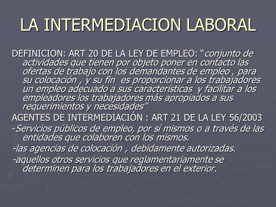 LA INTERMEDIACION LABORAL DEFINICION: ART 20 DE LA LEY DE EMPLEO: conjunto de actividades que tienen por objeto poner en contacto las ofertas de traba