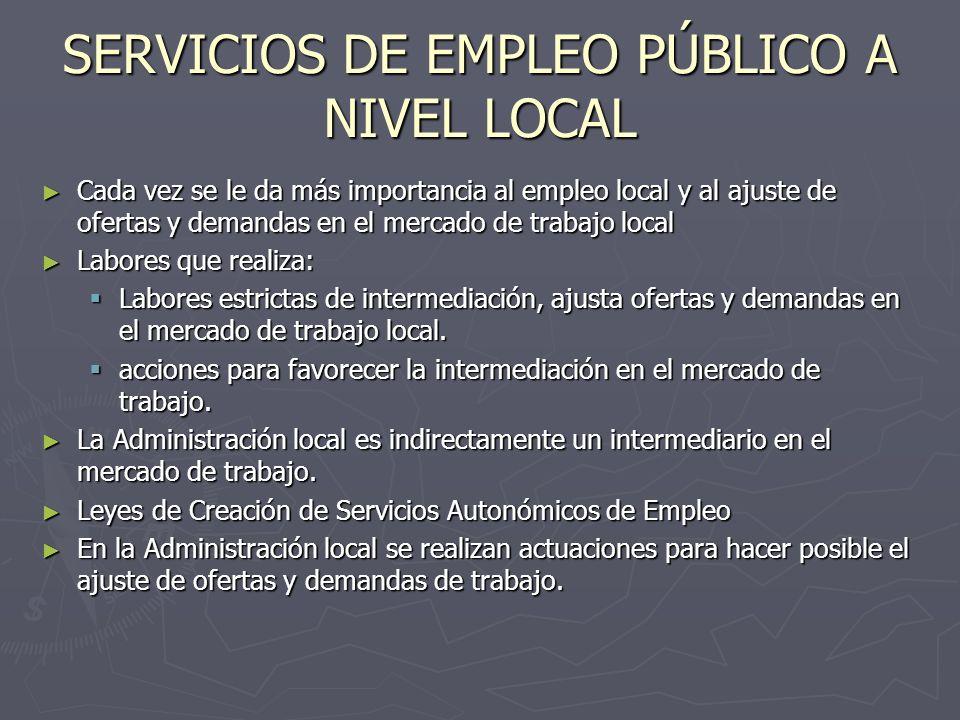 SERVICIOS DE EMPLEO PÚBLICO A NIVEL LOCAL Cada vez se le da más importancia al empleo local y al ajuste de ofertas y demandas en el mercado de trabajo