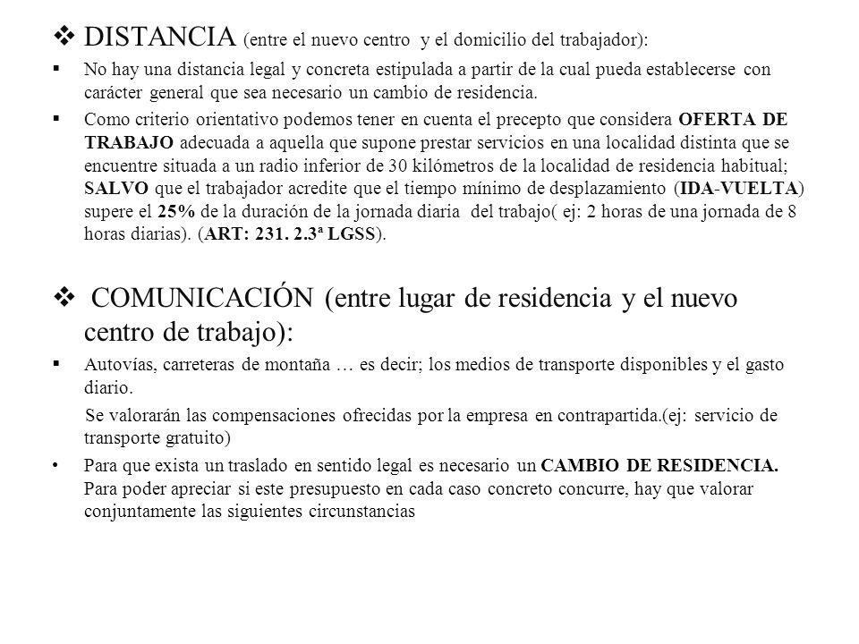 DISTANCIA (entre el nuevo centro y el domicilio del trabajador): No hay una distancia legal y concreta estipulada a partir de la cual pueda establecer