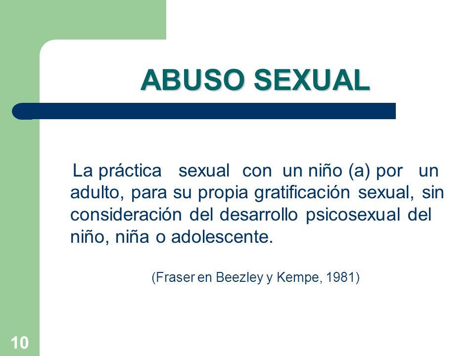 10 ABUSO SEXUAL La práctica sexual con un niño (a) por un adulto, para su propia gratificación sexual, sin consideración del desarrollo psicosexual de