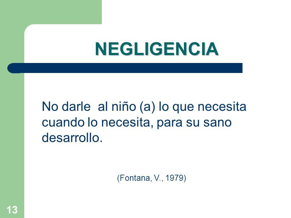 13 NEGLIGENCIA No darle al niño (a) lo que necesita cuando lo necesita, para su sano desarrollo. (Fontana, V., 1979)