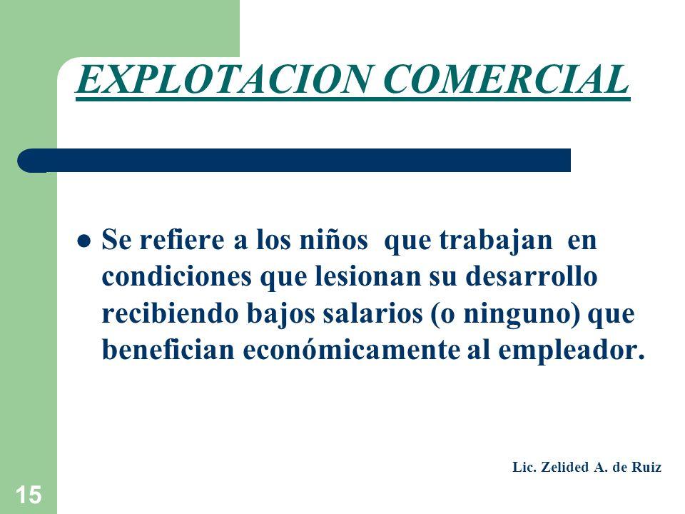 15 EXPLOTACION COMERCIAL Se refiere a los niños que trabajan en condiciones que lesionan su desarrollo recibiendo bajos salarios (o ninguno) que benef