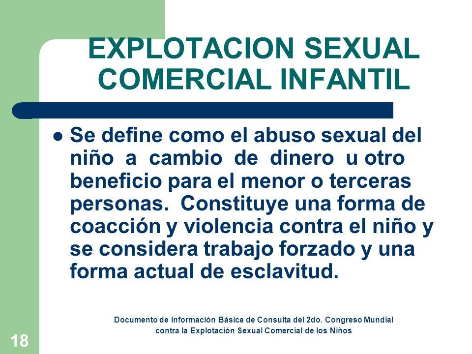 18 EXPLOTACION SEXUAL COMERCIAL INFANTIL Se define como el abuso sexual del niño a cambio de dinero u otro beneficio para el menor o terceras personas