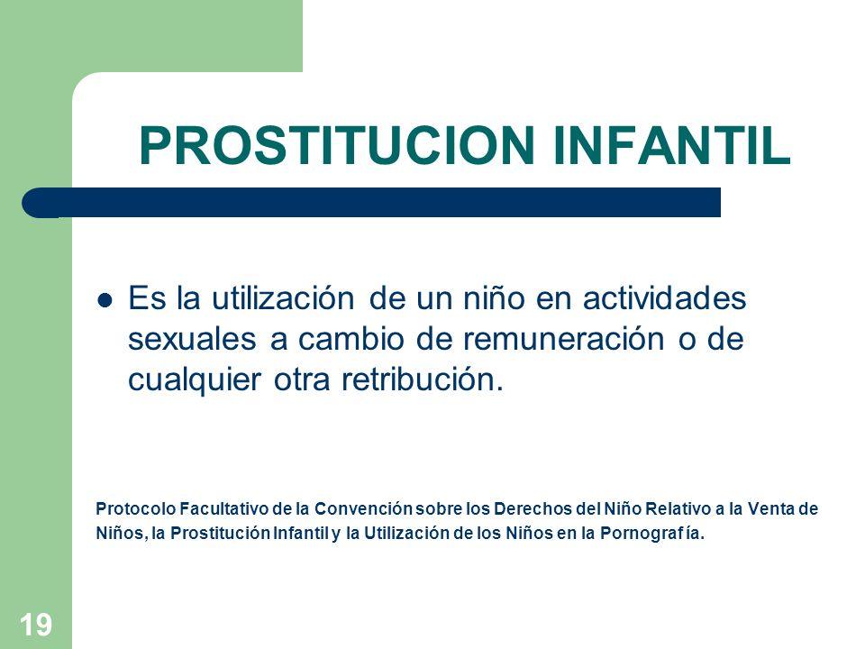 19 PROSTITUCION INFANTIL Es la utilización de un niño en actividades sexuales a cambio de remuneración o de cualquier otra retribución. Protocolo Facu