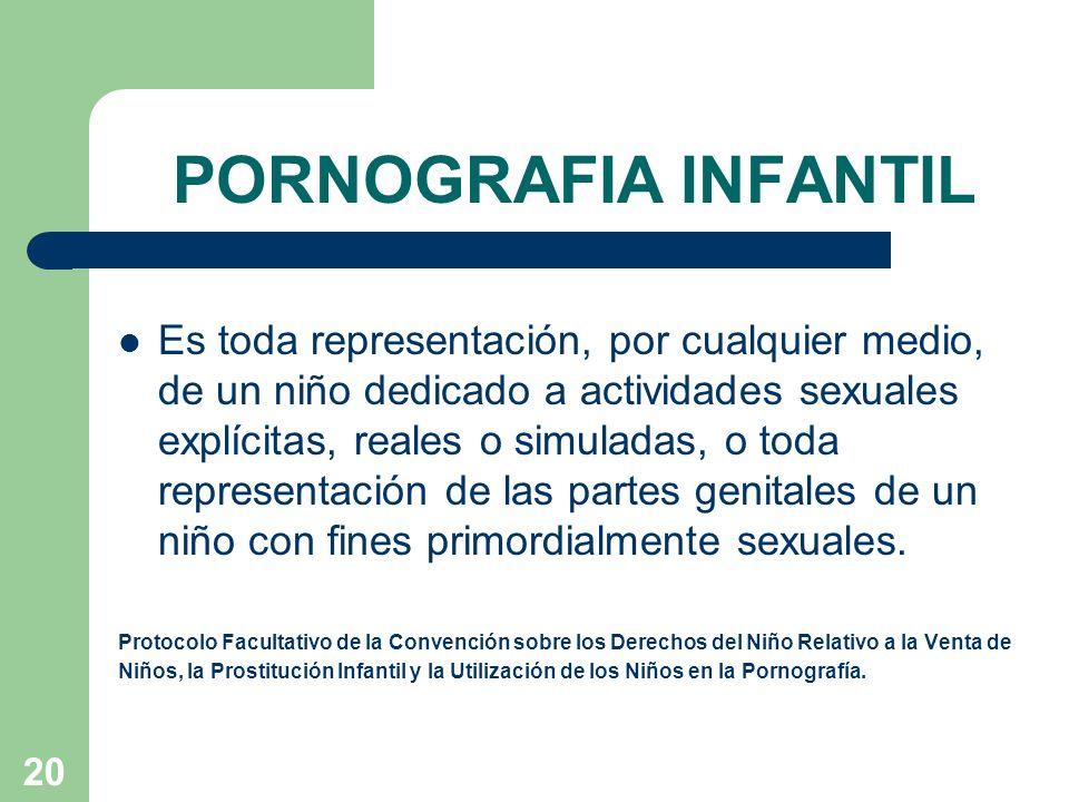 20 PORNOGRAFIA INFANTIL Es toda representación, por cualquier medio, de un niño dedicado a actividades sexuales explícitas, reales o simuladas, o toda
