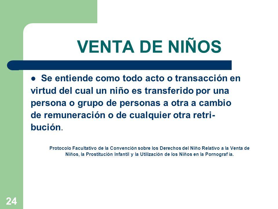24 VENTA DE NIÑOS Se entiende como todo acto o transacción en virtud del cual un niño es transferido por una persona o grupo de personas a otra a camb