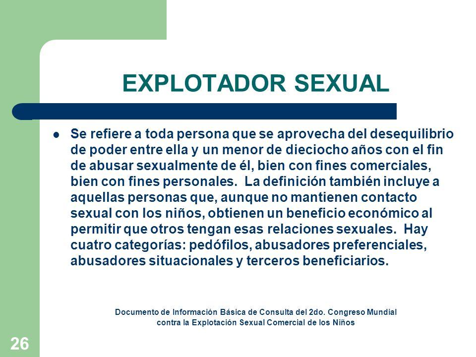26 EXPLOTADOR SEXUAL Se refiere a toda persona que se aprovecha del desequilibrio de poder entre ella y un menor de dieciocho años con el fin de abusa