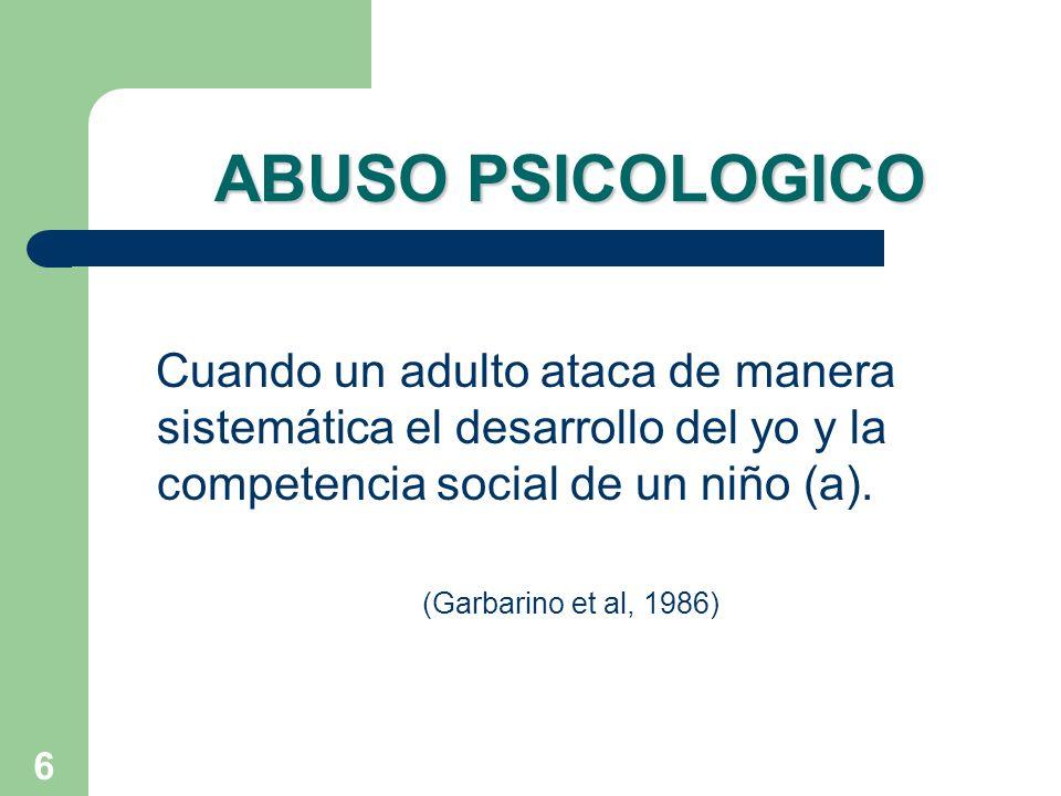 6 ABUSO PSICOLOGICO Cuando un adulto ataca de manera sistemática el desarrollo del yo y la competencia social de un niño (a). (Garbarino et al, 1986)