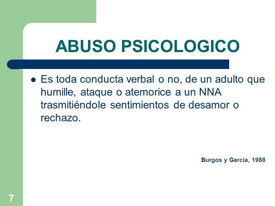 7 ABUSO PSICOLOGICO Es toda conducta verbal o no, de un adulto que humille, ataque o atemorice a un NNA trasmitiéndole sentimientos de desamor o recha