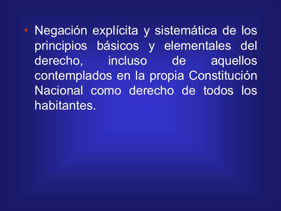 Negación explícita y sistemática de los principios básicos y elementales del derecho, incluso de aquellos contemplados en la propia Constitución Nacio