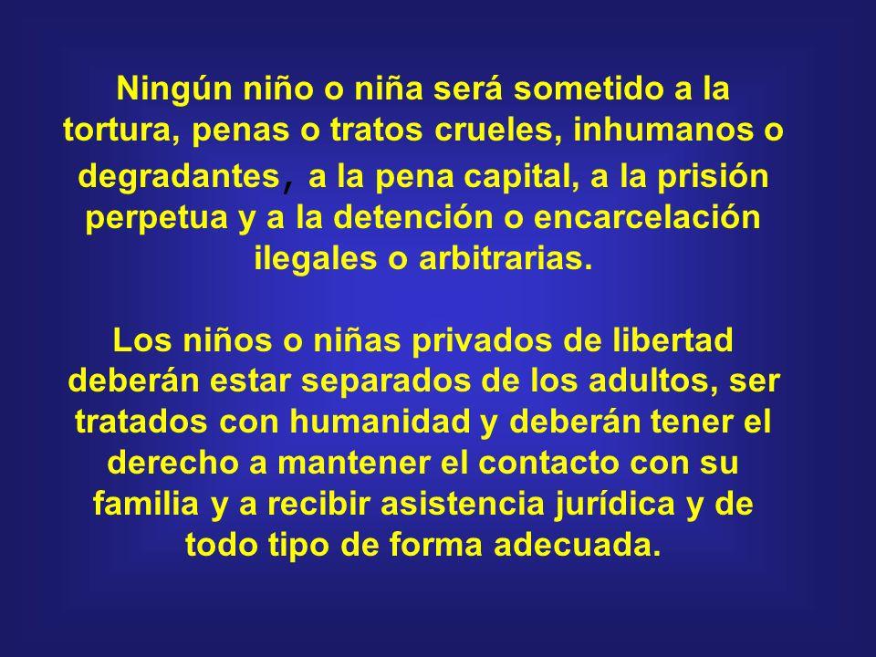 Ningún niño o niña será sometido a la tortura, penas o tratos crueles, inhumanos o degradantes, a la pena capital, a la prisión perpetua y a la detenc