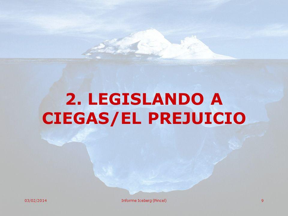 03/02/2014Informe Iceberg (Pincel)9 2. LEGISLANDO A CIEGAS/EL PREJUICIO