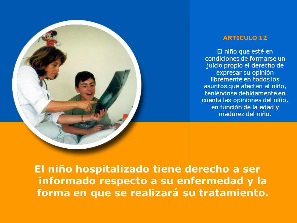 El niño hospitalizado tiene derecho a ser informado respecto a su enfermedad y la forma en que se realizará su tratamiento. ARTICULO 12 El niño que es