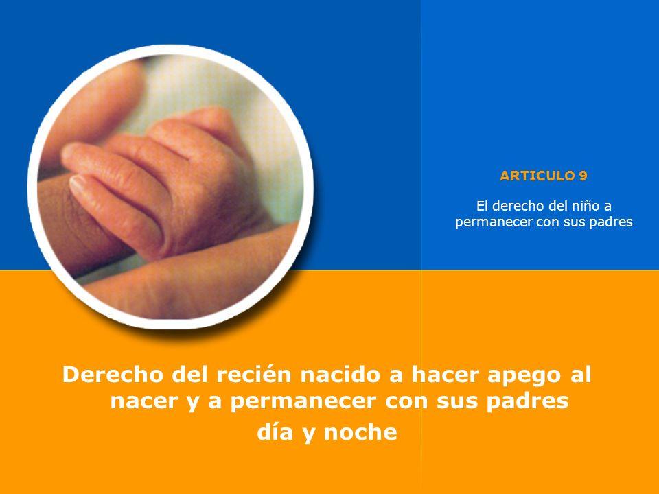 ARTICULO 9 El derecho del niño a permanecer con sus padres Derecho del recién nacido a hacer apego al nacer y a permanecer con sus padres día y noche