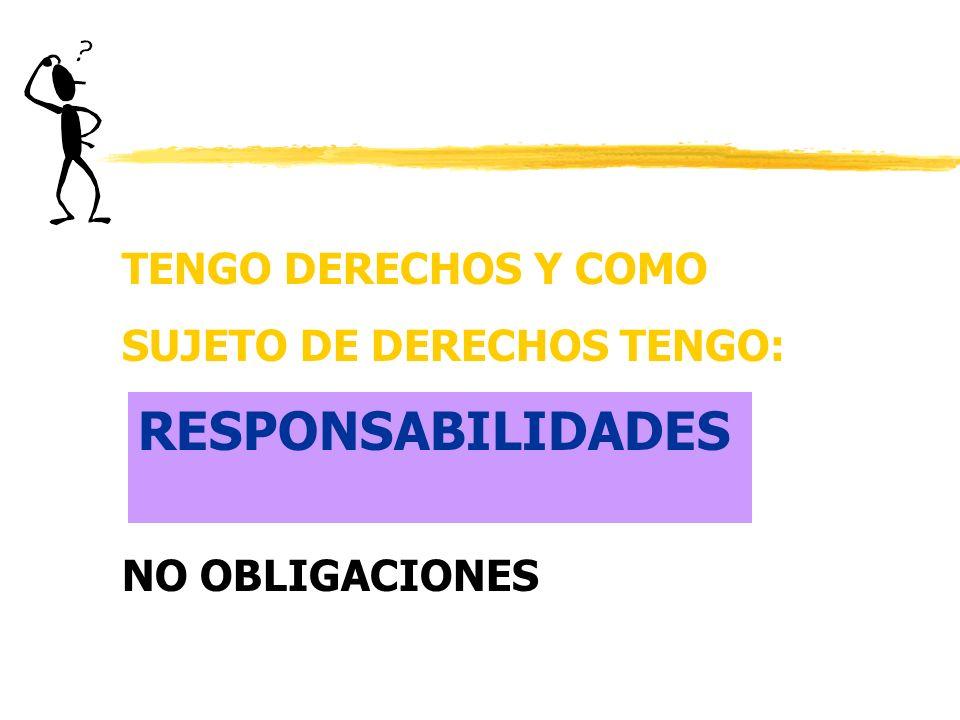 TENGO DERECHOS Y COMO SUJETO DE DERECHOS TENGO: NO OBLIGACIONES RESPONSABILIDADES