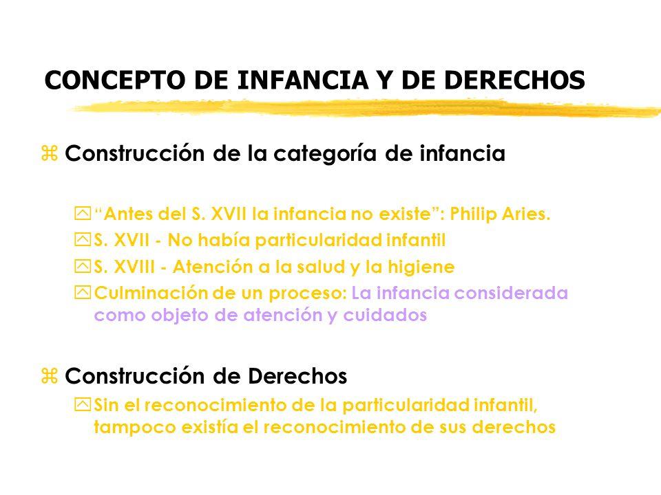 CONCEPTO DE INFANCIA Y DE DERECHOS z Construcción de la categoría de infancia y Antes del S. XVII la infancia no existe: Philip Aries. y S. XVII - No