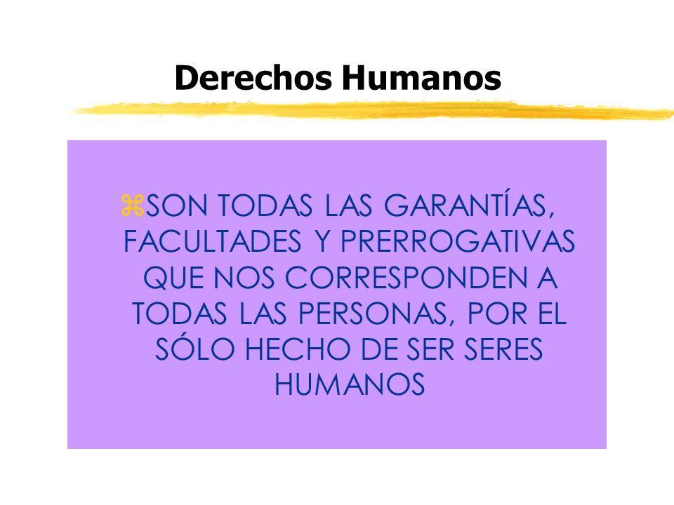 Derechos Humanos zSON TODAS LAS GARANTÍAS, FACULTADES Y PRERROGATIVAS QUE NOS CORRESPONDEN A TODAS LAS PERSONAS, POR EL SÓLO HECHO DE SER SERES HUMANO