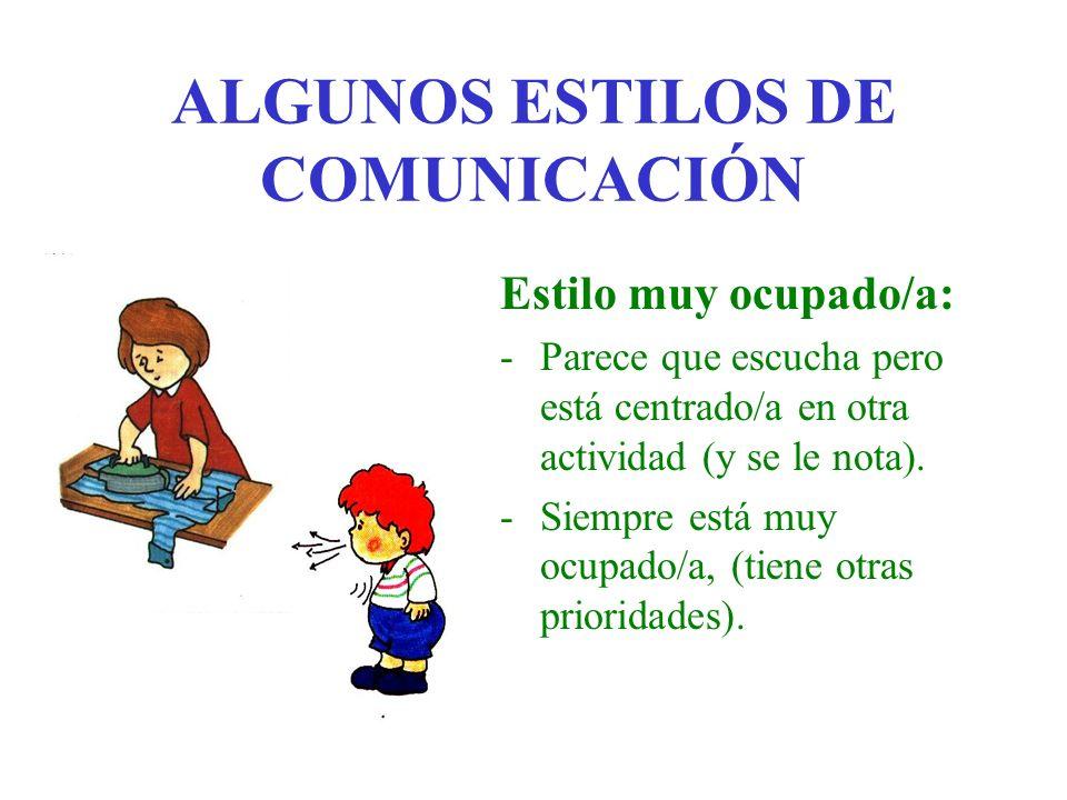ALGUNOS ESTILOS DE COMUNICACIÓN Estilo muy ocupado/a: -Parece que escucha pero está centrado/a en otra actividad (y se le nota). -Siempre está muy ocu