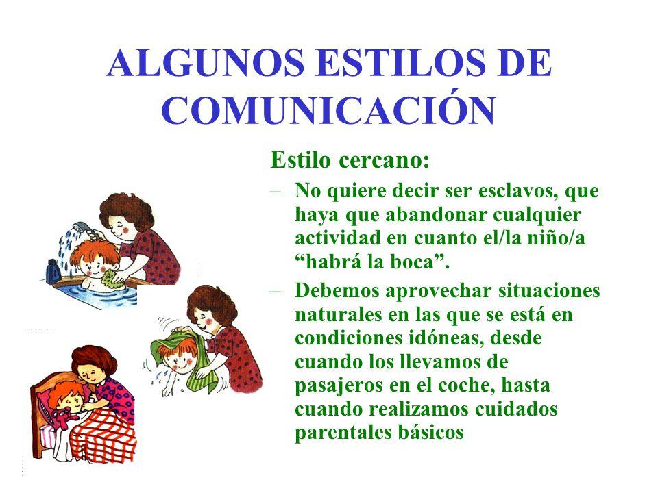 ALGUNOS ESTILOS DE COMUNICACIÓN Estilo cercano: –No quiere decir ser esclavos, que haya que abandonar cualquier actividad en cuanto el/la niño/a habrá