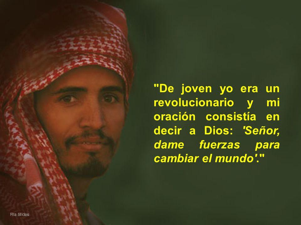 De joven yo era un revolucionario y mi oración consistía en decir a Dios: Señor, dame fuerzas para cambiar el mundo .