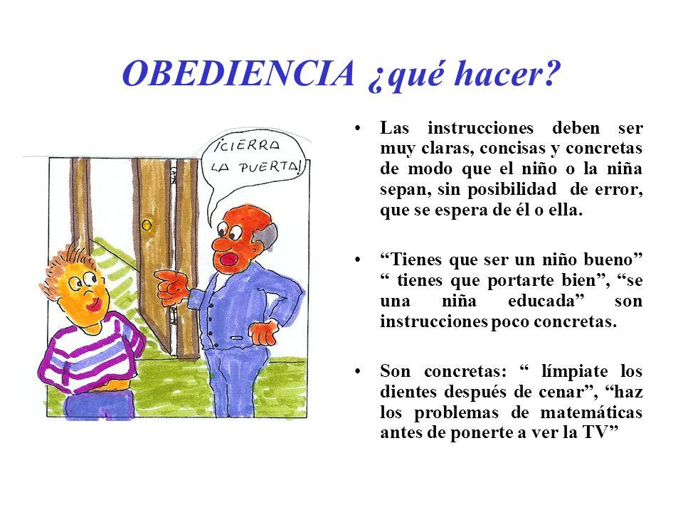 OBEDIENCIA ¿qué hacer? Las instrucciones deben ser muy claras, concisas y concretas de modo que el niño o la niña sepan, sin posibilidad de error, que