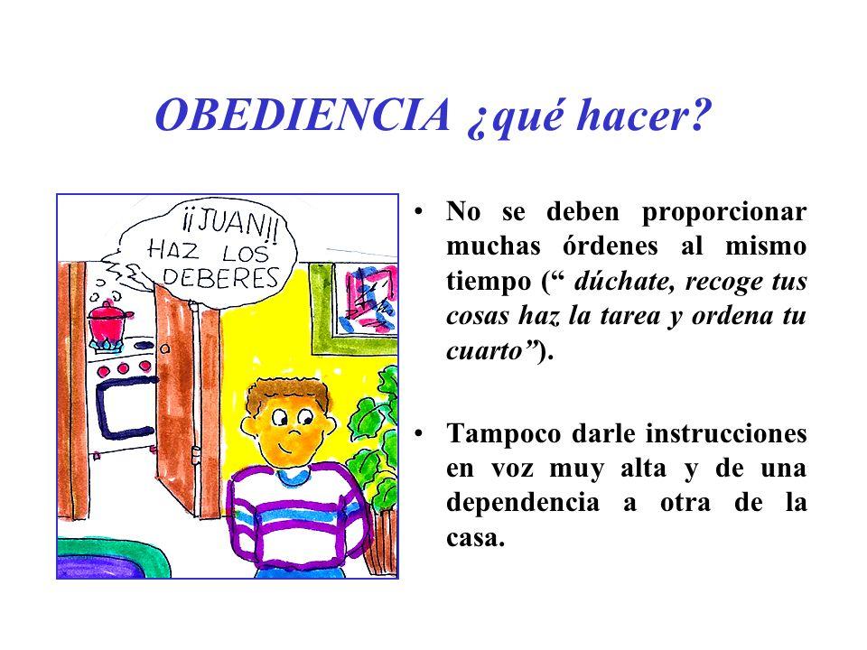 OBEDIENCIA ¿qué hacer? No se deben proporcionar muchas órdenes al mismo tiempo ( dúchate, recoge tus cosas haz la tarea y ordena tu cuarto). Tampoco d