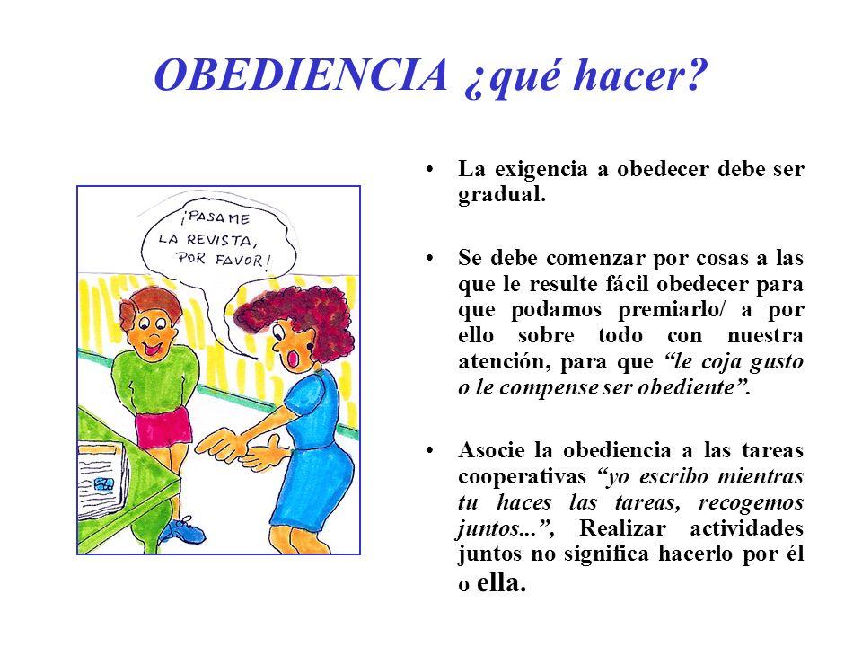 OBEDIENCIA ¿qué hacer? La exigencia a obedecer debe ser gradual. Se debe comenzar por cosas a las que le resulte fácil obedecer para que podamos premi