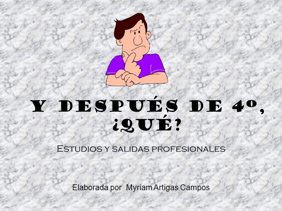 Y DESPUÉS DE 4º, ¿Qué? Estudios y salidas profesionales Elaborada por Myriam Artigas Campos
