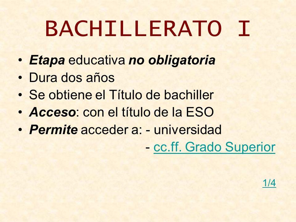 BACHILLERATO I Etapa educativa no obligatoria Dura dos años Se obtiene el Título de bachiller Acceso: con el título de la ESO Permite acceder a: - uni