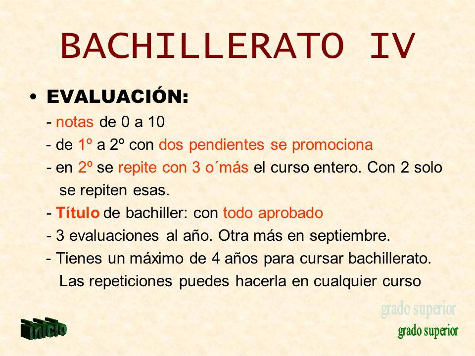 BACHILLERATO IV EVALUACIÓN: - notas de 0 a 10 - de 1º a 2º con dos pendientes se promociona - en 2º se repite con 3 o´más el curso entero. Con 2 solo