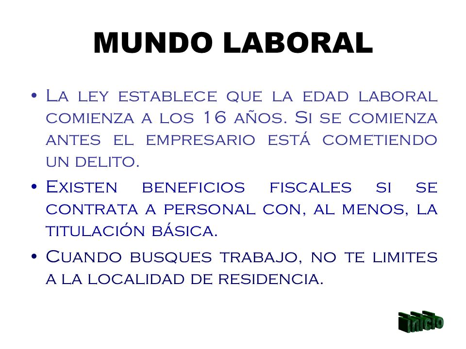 MUNDO LABORAL La ley establece que la edad laboral comienza a los 16 años. Si se comienza antes el empresario está cometiendo un delito. Existen benef
