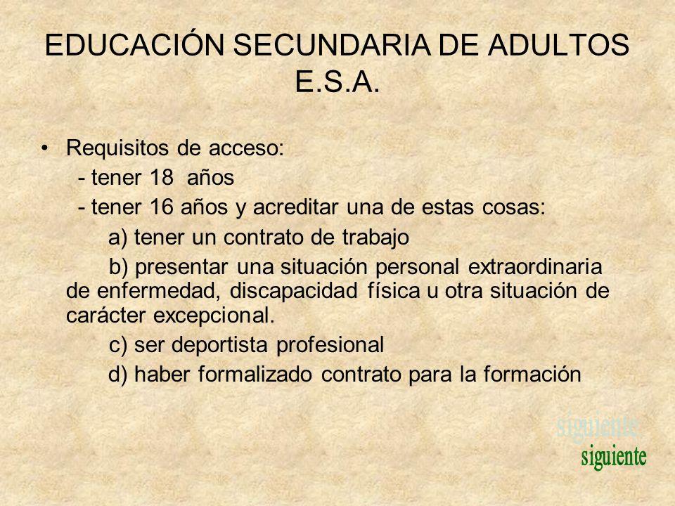 EDUCACIÓN SECUNDARIA DE ADULTOS E.S.A. Requisitos de acceso: - tener 18 años - tener 16 años y acreditar una de estas cosas: a) tener un contrato de t