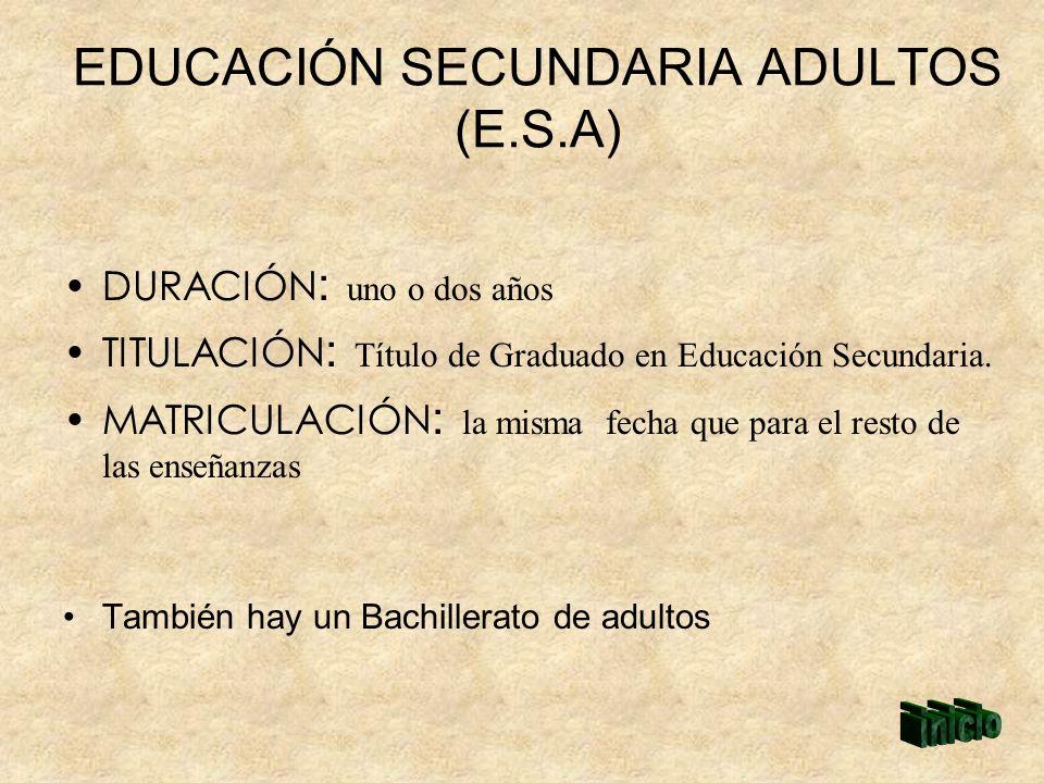 EDUCACIÓN SECUNDARIA ADULTOS (E.S.A) DURACIÓN : uno o dos años TITULACIÓN : Título de Graduado en Educación Secundaria. MATRICULACIÓN : la misma fecha