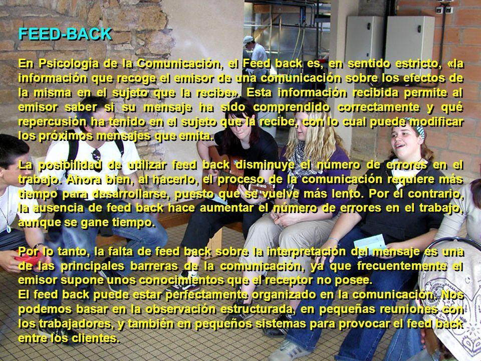 FEED-BACK En Psicología de la Comunicación, el Feed back es, en sentido estricto, «la información que recoge el emisor de una comunicación sobre los e