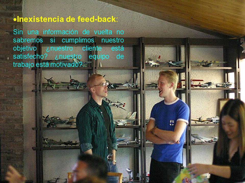 Inexistencia de feed-back: Sin una información de vuelta no sabremos si cumplimos nuestro objetivo ¿nuestro cliente está satisfecho? ¿nuestro equipo d