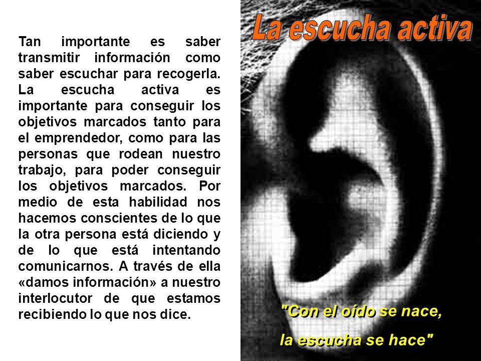 Con el oído se nace, la escucha se hace Con el oído se nace, la escucha se hace Tan importante es saber transmitir información como saber escuchar para recogerla.