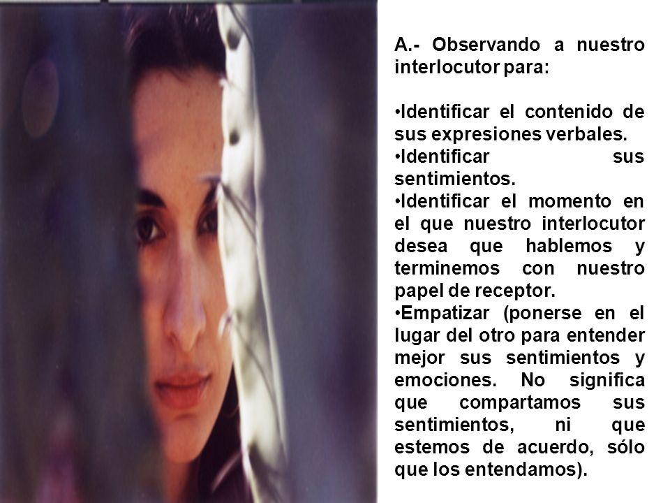 A.- Observando a nuestro interlocutor para: Identificar el contenido de sus expresiones verbales. Identificar sus sentimientos. Identificar el momento