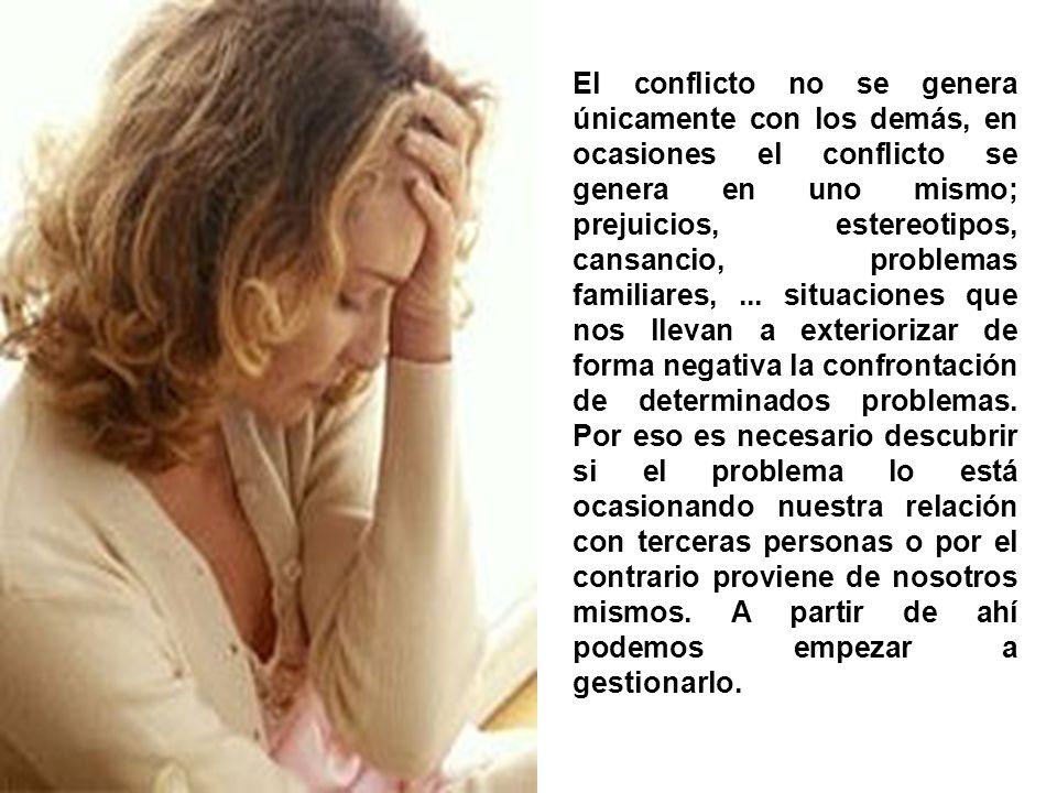 El conflicto no se genera únicamente con los demás, en ocasiones el conflicto se genera en uno mismo; prejuicios, estereotipos, cansancio, problemas f