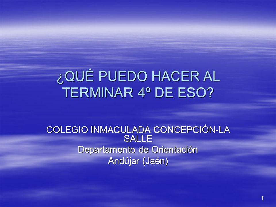 1 ¿QUÉ PUEDO HACER AL TERMINAR 4º DE ESO? COLEGIO INMACULADA CONCEPCIÓN-LA SALLE Departamento de Orientación Andújar (Jaén)