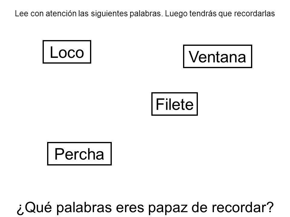 Lee con atención las siguientes palabras. Luego tendrás que recordarlas Loco Filete Ventana Percha ¿Qué palabras eres papaz de recordar?