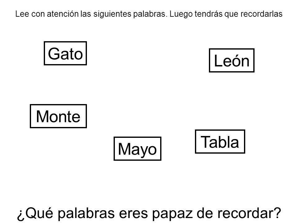 Lee con atención las siguientes palabras. Luego tendrás que recordarlas Gato Tabla León ¿Qué palabras eres papaz de recordar? Mayo Monte