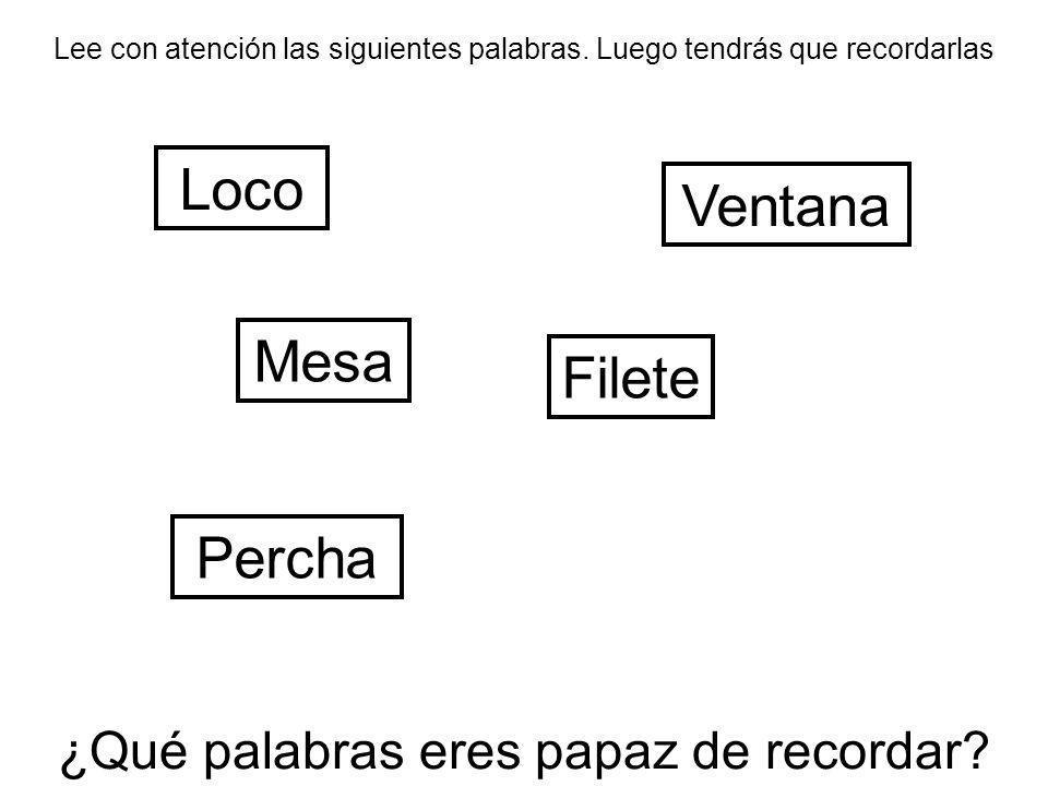 Lee con atención las siguientes palabras. Luego tendrás que recordarlas Loco Filete Ventana Percha ¿Qué palabras eres papaz de recordar? Mesa