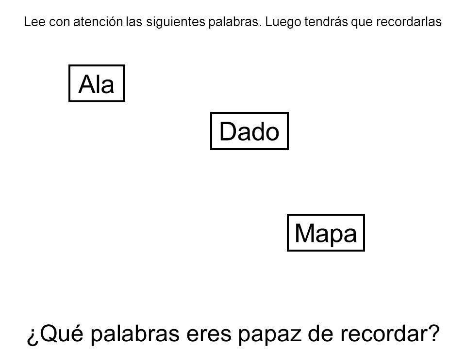 Lee con atención las siguientes palabras. Luego tendrás que recordarlas Ala Mapa Dado ¿Qué palabras eres papaz de recordar?
