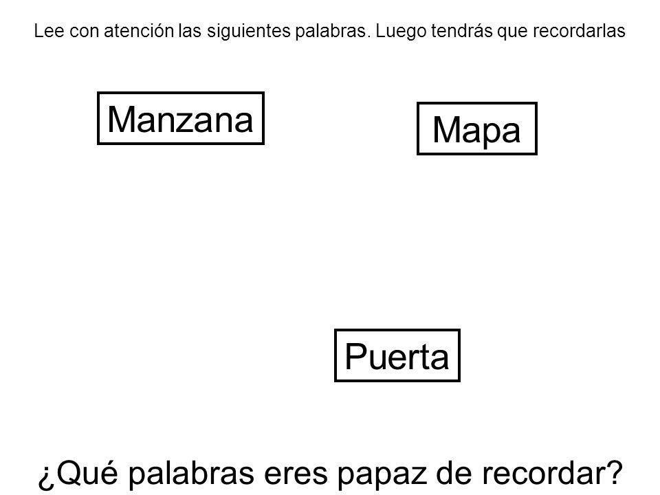 Lee con atención las siguientes palabras. Luego tendrás que recordarlas Manzana Puerta Mapa ¿Qué palabras eres papaz de recordar?
